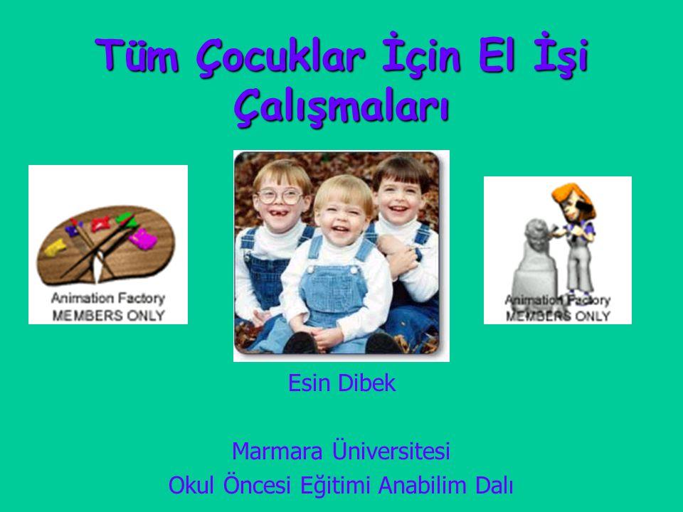 Tüm Çocuklar İçin El İşi Çalışmaları Esin Dibek Marmara Üniversitesi Okul Öncesi Eğitimi Anabilim Dalı