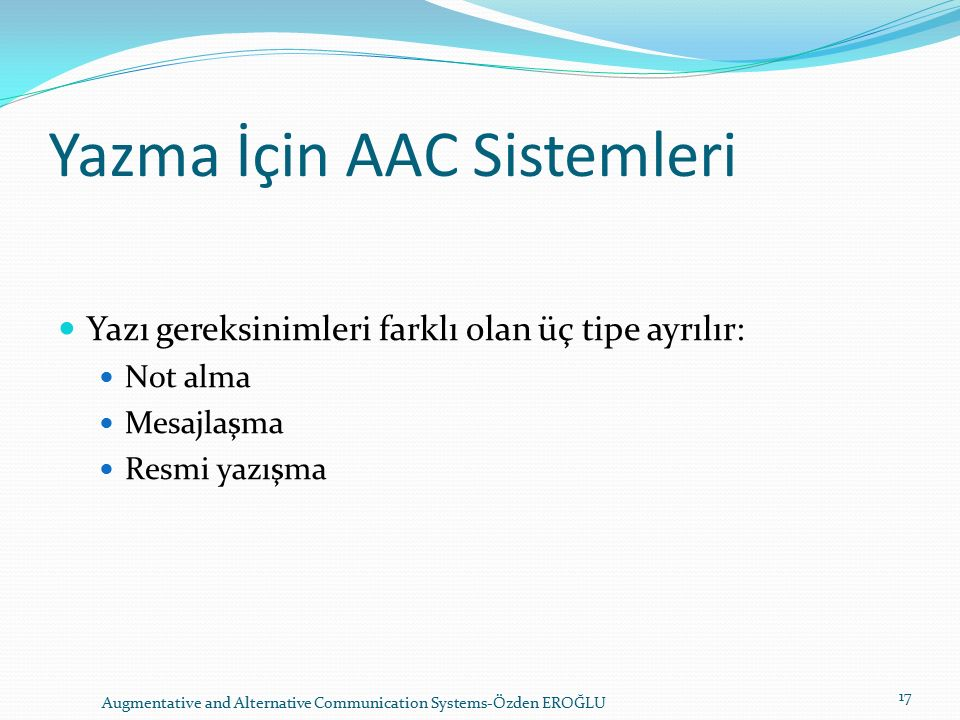 Yazma İçin AAC Sistemleri Yazı gereksinimleri farklı olan üç tipe ayrılır: Not alma Mesajlaşma Resmi yazışma Augmentative and Alternative Communicatio
