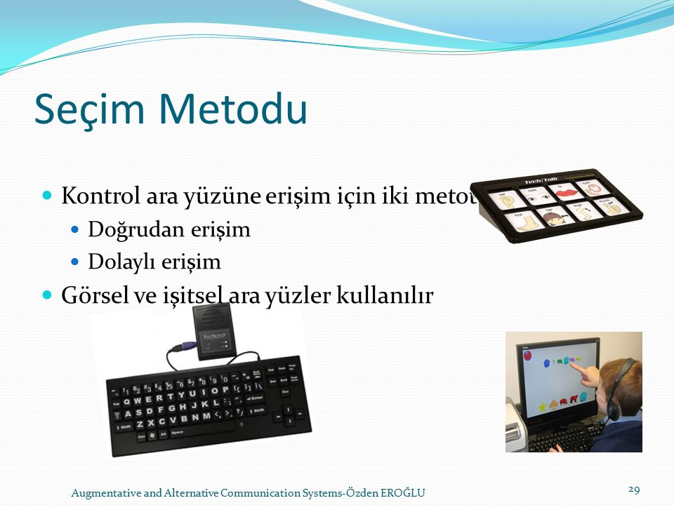 Seçim Metodu Kontrol ara yüzüne erişim için iki metot vardır: Doğrudan erişim Dolaylı erişim Görsel ve işitsel ara yüzler kullanılır Augmentative and Alternative Communication Systems-Özden EROĞLU 29