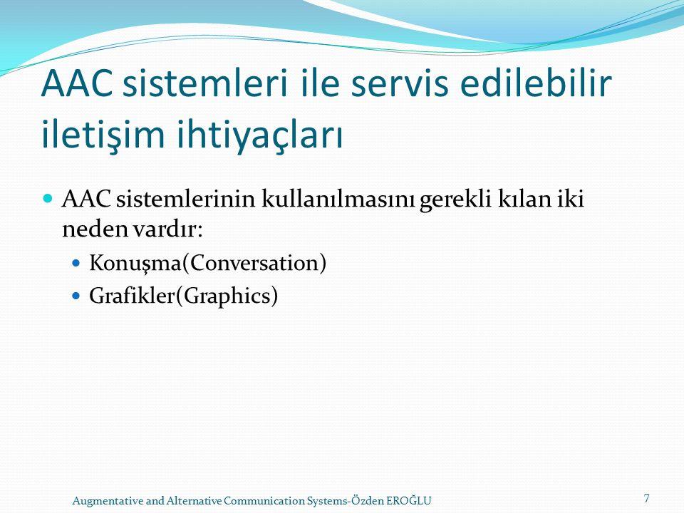 AAC sistemleri ile servis edilebilir iletişim ihtiyaçları AAC sistemlerinin kullanılmasını gerekli kılan iki neden vardır: Konuşma(Conversation) Grafikler(Graphics) Augmentative and Alternative Communication Systems-Özden EROĞLU 7