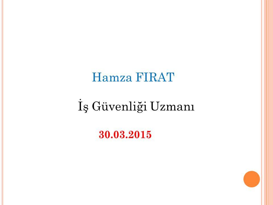 Hamza FIRAT İş Güvenliği Uzmanı 30.03.2015