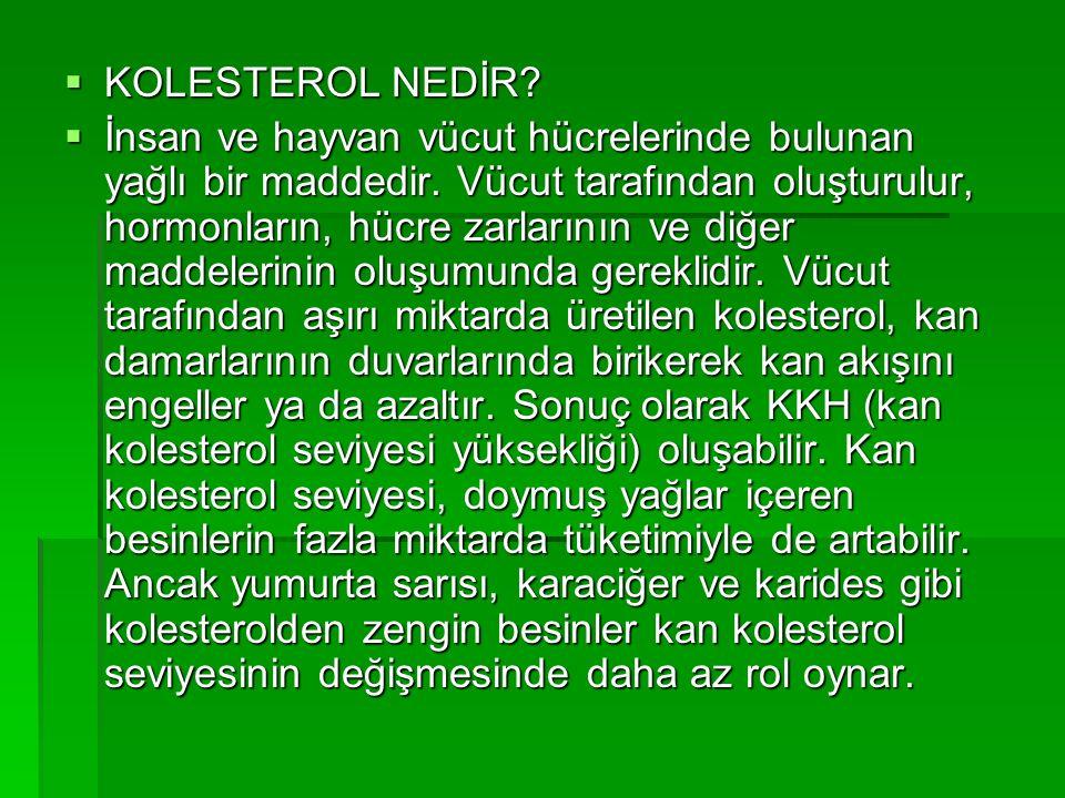  KOLESTEROL NEDİR.  İnsan ve hayvan vücut hücrelerinde bulunan yağlı bir maddedir.