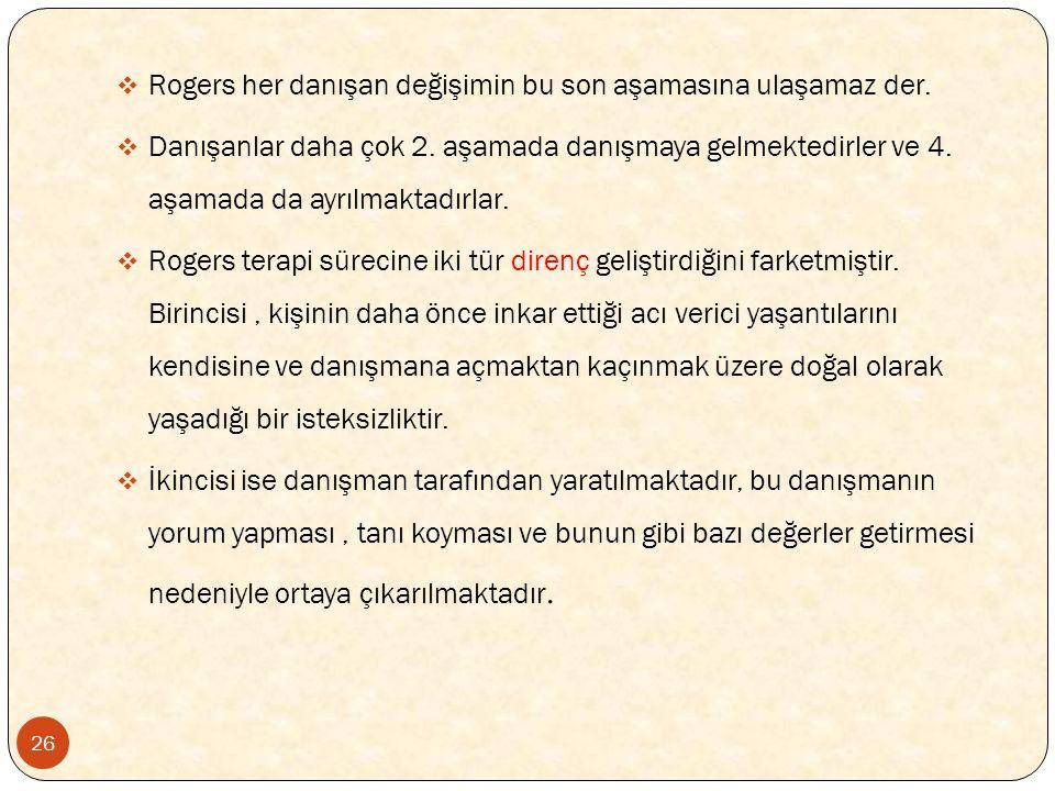 26  Rogers her danışan değişimin bu son aşamasına ulaşamaz der.  Danışanlar daha çok 2. aşamada danışmaya gelmektedirler ve 4. aşamada da ayrılmakta