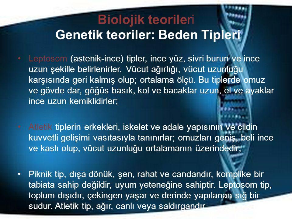 Biolojik teorileri Genetik teoriler: Beden Tipleri Leptosom (astenik-ince) tipler, ince yüz, sivri burun ve ince uzun şekille belirlenirler. Vücut ağı
