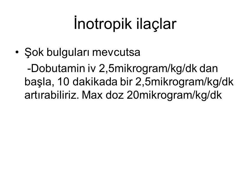 İnotropik ilaçlar Şok bulguları mevcutsa -Dobutamin iv 2,5mikrogram/kg/dk dan başla, 10 dakikada bir 2,5mikrogram/kg/dk artırabiliriz. Max doz 20mikro