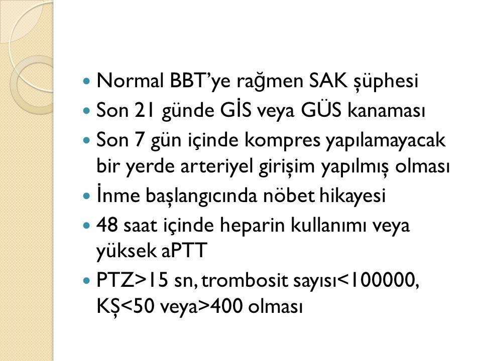 Normal BBT'ye ra ğ men SAK şüphesi Son 21 günde G İ S veya GÜS kanaması Son 7 gün içinde kompres yapılamayacak bir yerde arteriyel girişim yapılmış ol