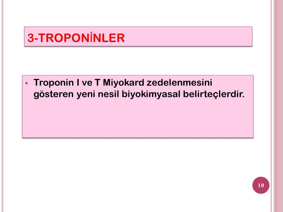 3-TROPON İ NLER 19  Troponin I ve T Miyokard zedelenmesini gösteren yeni nesil biyokimyasal belirteçlerdir.