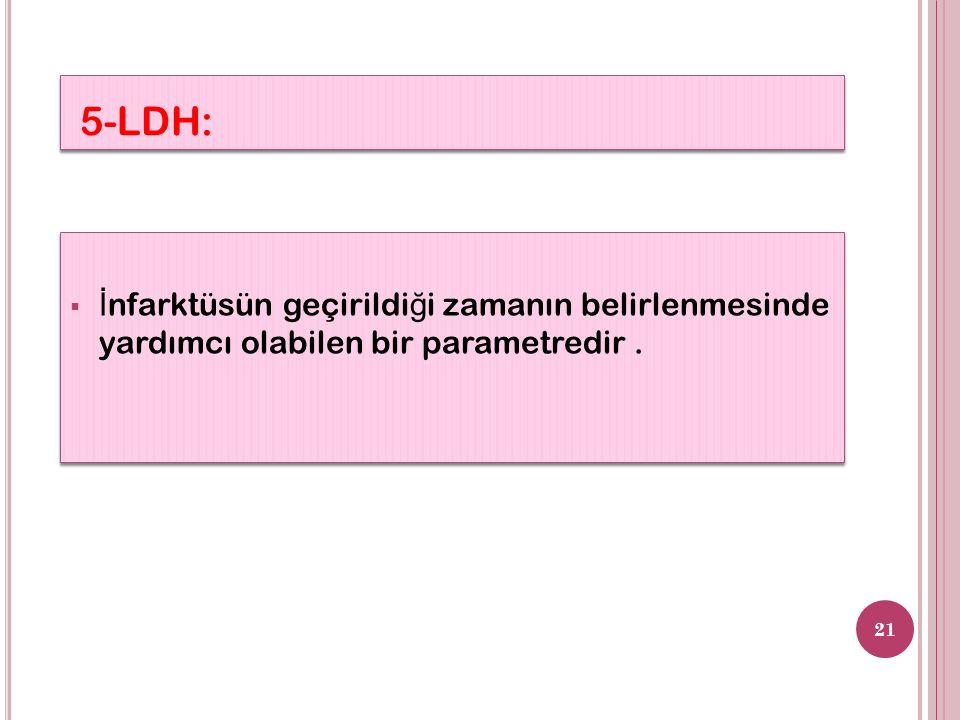 5-LDH:  İ nfarktüsün geçirildi ğ i zamanın belirlenmesinde yardımcı olabilen bir parametredir. 21