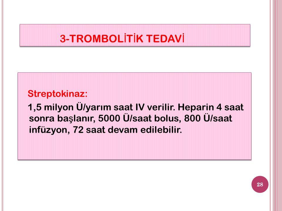 3-TROMBOL İ T İ K TEDAV İ 28 Streptokinaz: 1,5 milyon Ü/yarım saat IV verilir.