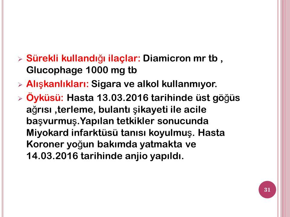  Sürekli kullandı ğ ı ilaçlar: Diamicron mr tb, Glucophage 1000 mg tb  Alı ş kanlıkları: Sigara ve alkol kullanmıyor.