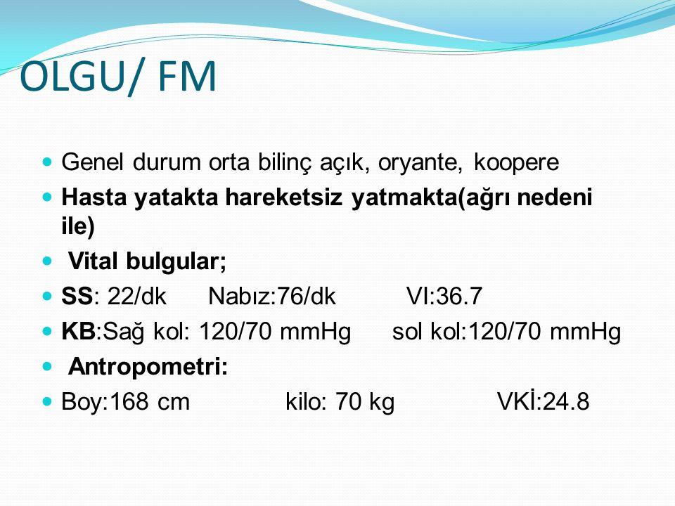 OLGU/ FM Genel durum orta bilinç açık, oryante, koopere Hasta yatakta hareketsiz yatmakta(ağrı nedeni ile) Vital bulgular; SS: 22/dk Nabız:76/dk VI:36