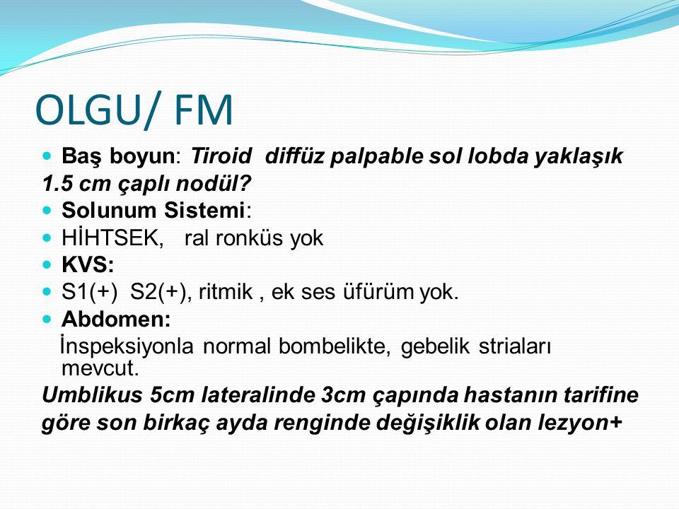 OLGU/ FM Baş boyun: Tiroid diffüz palpable sol lobda yaklaşık 1.5 cm çaplı nodül? Solunum Sistemi: HİHTSEK, ral ronküs yok KVS: S1(+) S2(+), ritmik, e