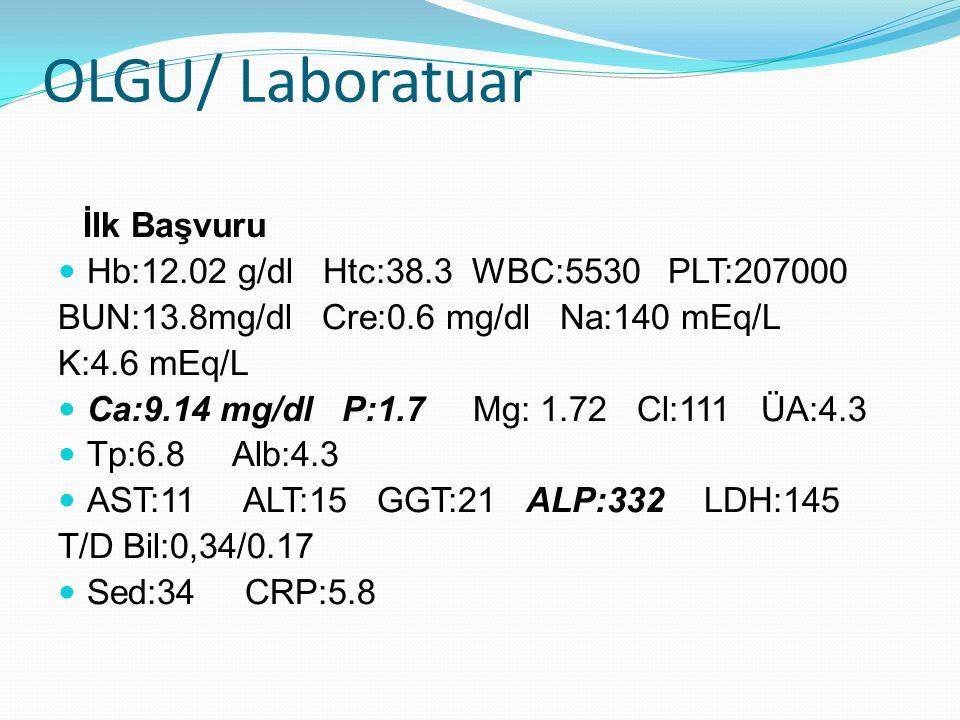 OLGU/ Laboratuar İlk Başvuru Hb:12.02 g/dl Htc:38.3 WBC:5530 PLT:207000 BUN:13.8mg/dl Cre:0.6 mg/dl Na:140 mEq/L K:4.6 mEq/L Ca:9.14 mg/dl P:1.7 Mg: 1