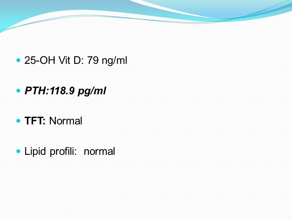 25-OH Vit D: 79 ng/ml PTH:118.9 pg/ml TFT: Normal Lipid profili: normal