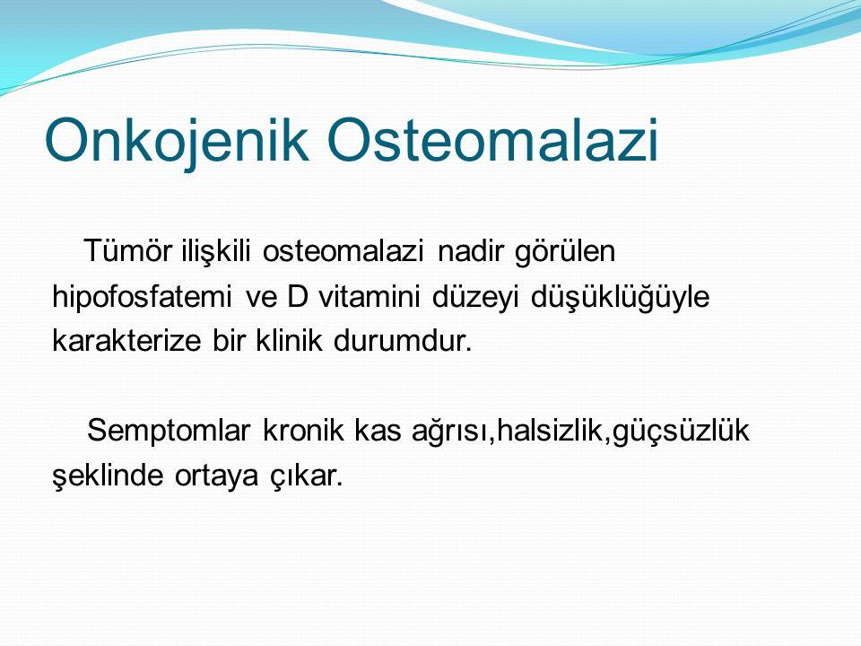 Onkojenik Osteomalazi Tümör ilişkili osteomalazi nadir görülen hipofosfatemi ve D vitamini düzeyi düşüklüğüyle karakterize bir klinik durumdur. Sempto