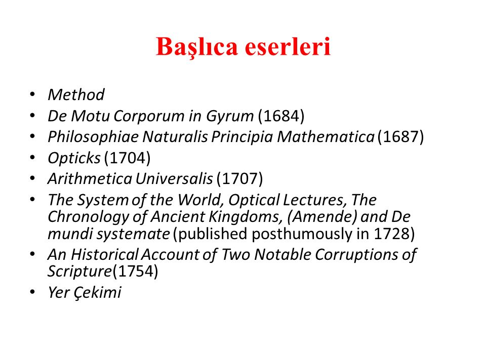 Başlıca eserleri Method De Motu Corporum in Gyrum (1684) Philosophiae Naturalis Principia Mathematica (1687) Opticks (1704) Arithmetica Universalis (1707) The System of the World, Optical Lectures, The Chronology of Ancient Kingdoms, (Amende) and De mundi systemate (published posthumously in 1728) An Historical Account of Two Notable Corruptions of Scripture(1754) Yer Çekimi