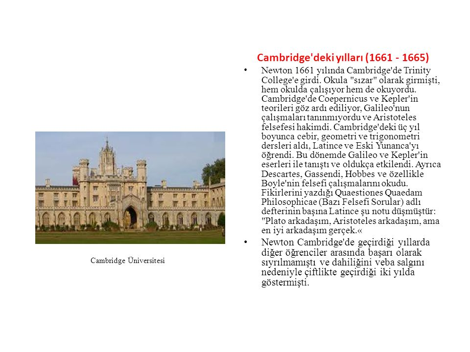Cambridge'deki yılları (1661 - 1665) Newton 1661 yılında Cambridge'de Trinity College'e girdi. Okula