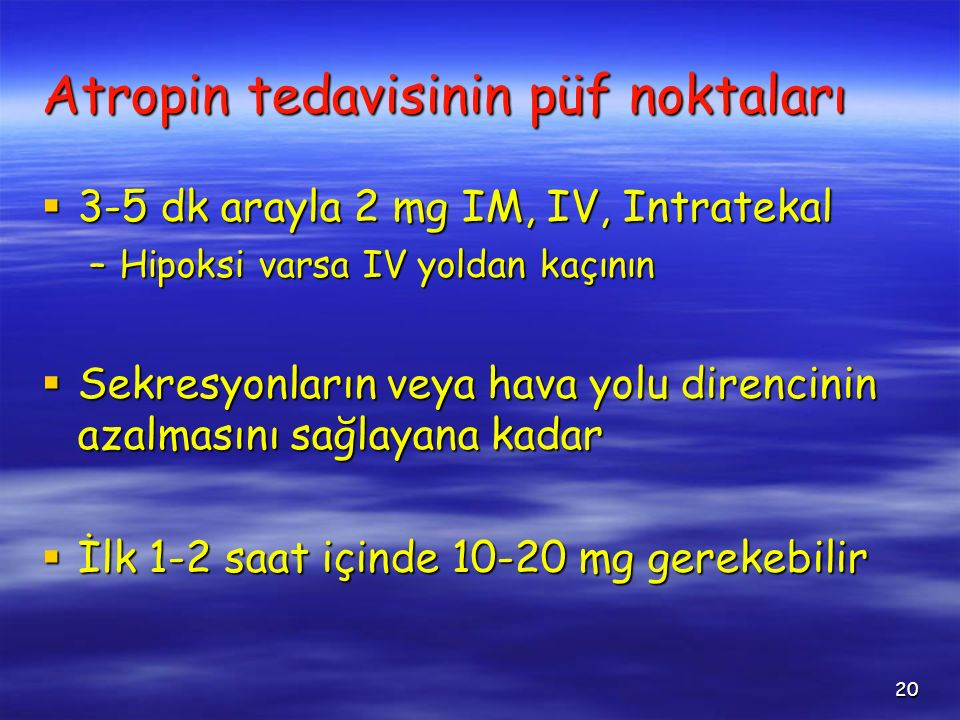 20 Atropin tedavisinin püf noktaları  3-5 dk arayla 2 mg IM, IV, Intratekal –Hipoksi varsa IV yoldan kaçının  Sekresyonların veya hava yolu direncin