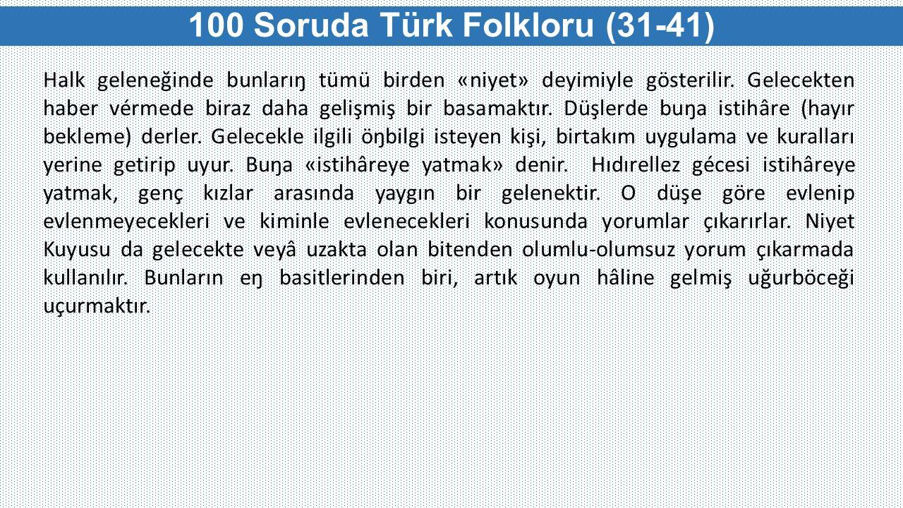 100 Soruda Türk Folkloru (31-41) Halk geleneğinde bunlarıŋ tümü birden «niyet» deyimiyle gösterilir. Gelecekten haber vérmede biraz daha gelişmiş bir