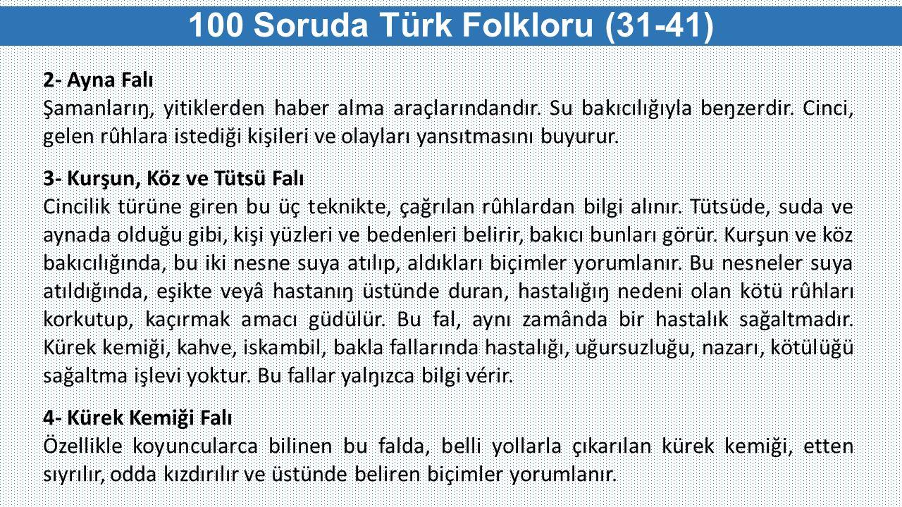 100 Soruda Türk Folkloru (31-41) 2- Ayna Falı Şamanlarıŋ, yitiklerden haber alma araçlarındandır. Su bakıcılığıyla beŋzerdir. Cinci, gelen rûhlara ist