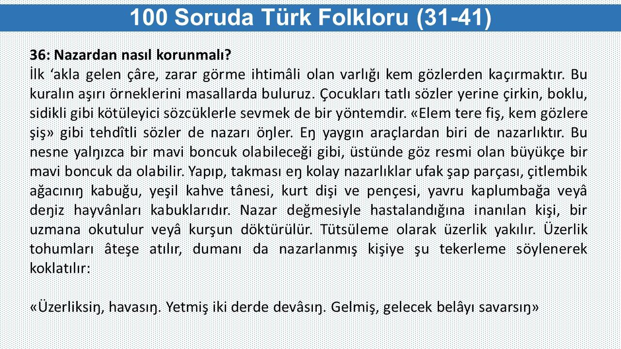 100 Soruda Türk Folkloru (31-41) 36: Nazardan nasıl korunmalı? İlk 'akla gelen çâre, zarar görme ihtimâli olan varlığı kem gözlerden kaçırmaktır. Bu k