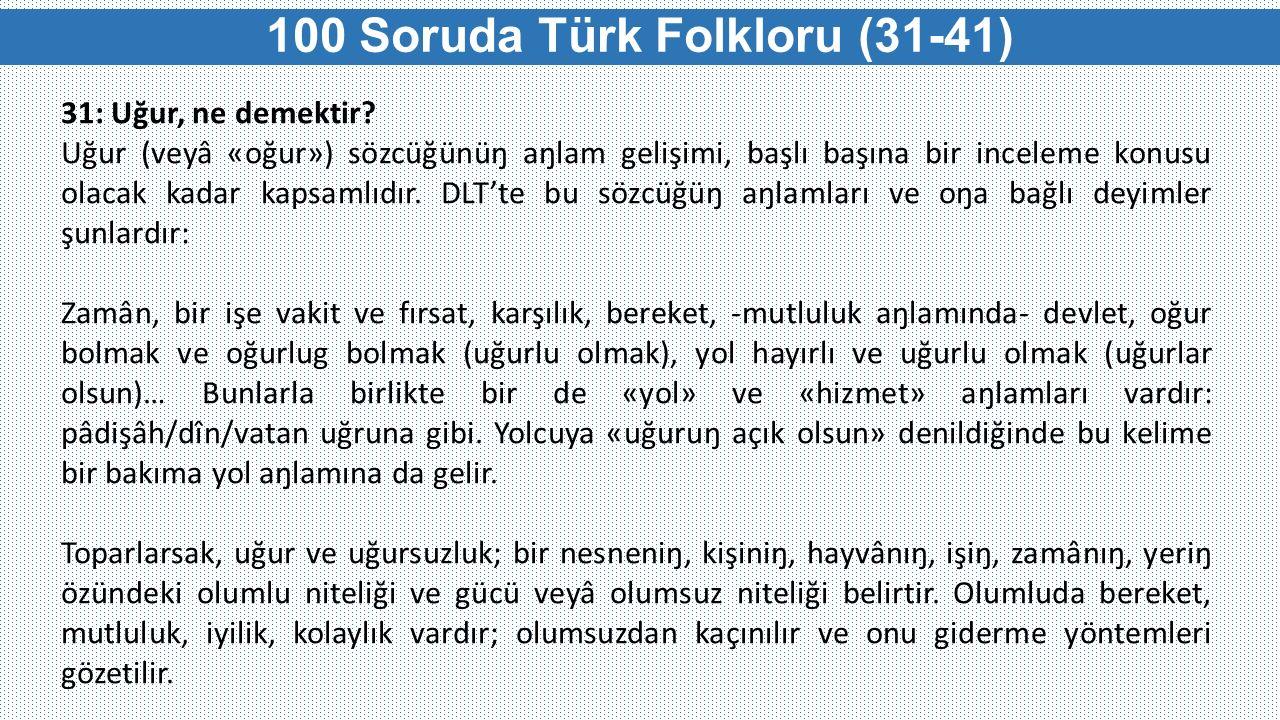 100 Soruda Türk Folkloru (31-41) 31: Uğur, ne demektir? Uğur (veyâ «oğur») sözcüğünüŋ aŋlam gelişimi, başlı başına bir inceleme konusu olacak kadar ka