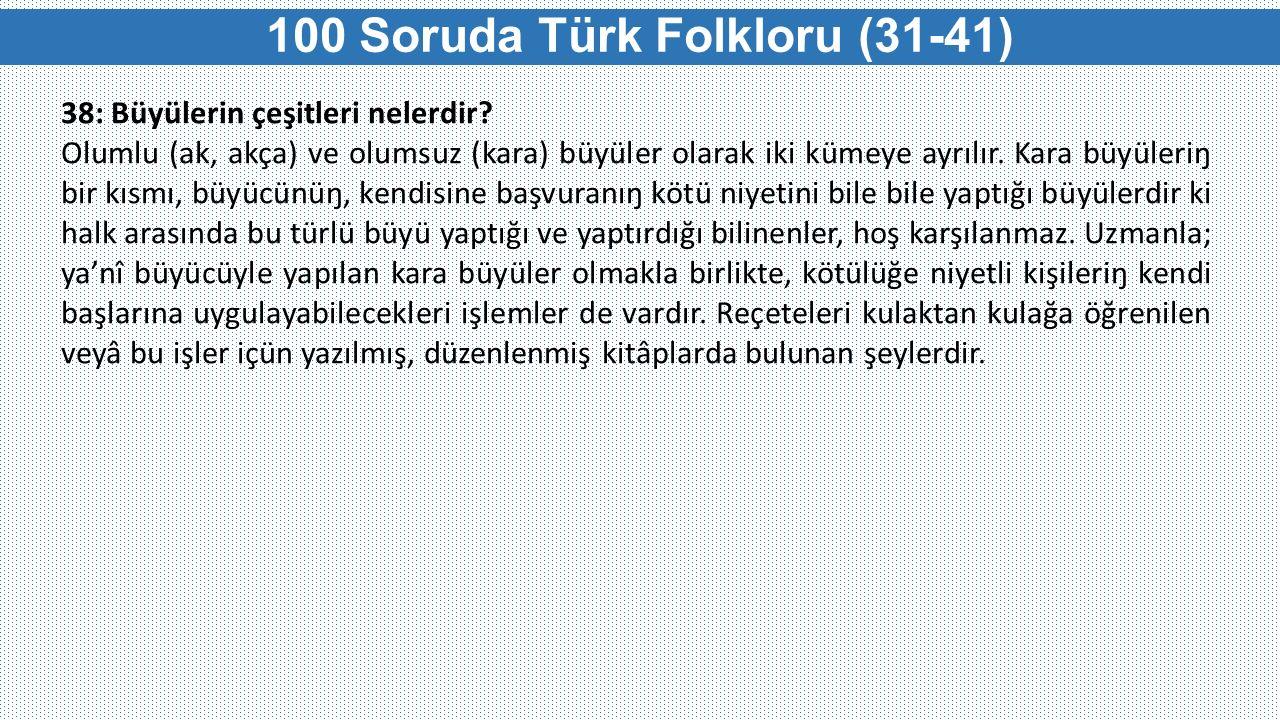 100 Soruda Türk Folkloru (31-41) 38: Büyülerin çeşitleri nelerdir? Olumlu (ak, akça) ve olumsuz (kara) büyüler olarak iki kümeye ayrılır. Kara büyüler