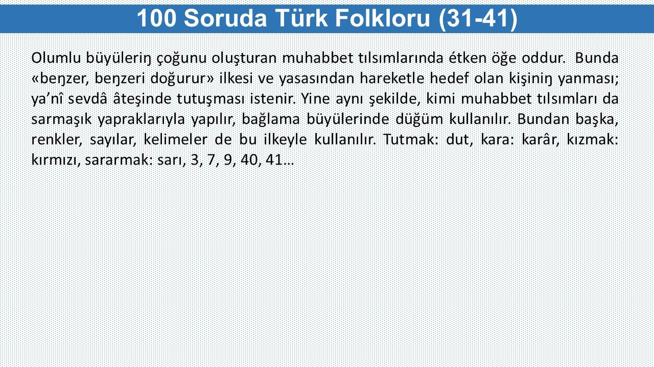 100 Soruda Türk Folkloru (31-41) Olumlu büyüleriŋ çoğunu oluşturan muhabbet tılsımlarında étken öğe oddur. Bunda «beŋzer, beŋzeri doğurur» ilkesi ve y