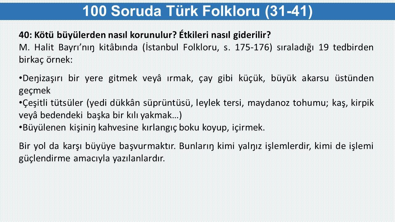 40: Kötü büyülerden nasıl korunulur? Étkileri nasıl giderilir? M. Halit Bayrı'nıŋ kitâbında (İstanbul Folkloru, s. 175-176) sıraladığı 19 tedbirden bi