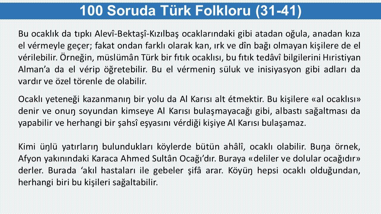 100 Soruda Türk Folkloru (31-41) Bu ocaklık da tıpkı Alevî-Bektaşî-Kızılbaş ocaklarındaki gibi atadan oğula, anadan kıza el vérmeyle geçer; fakat onda