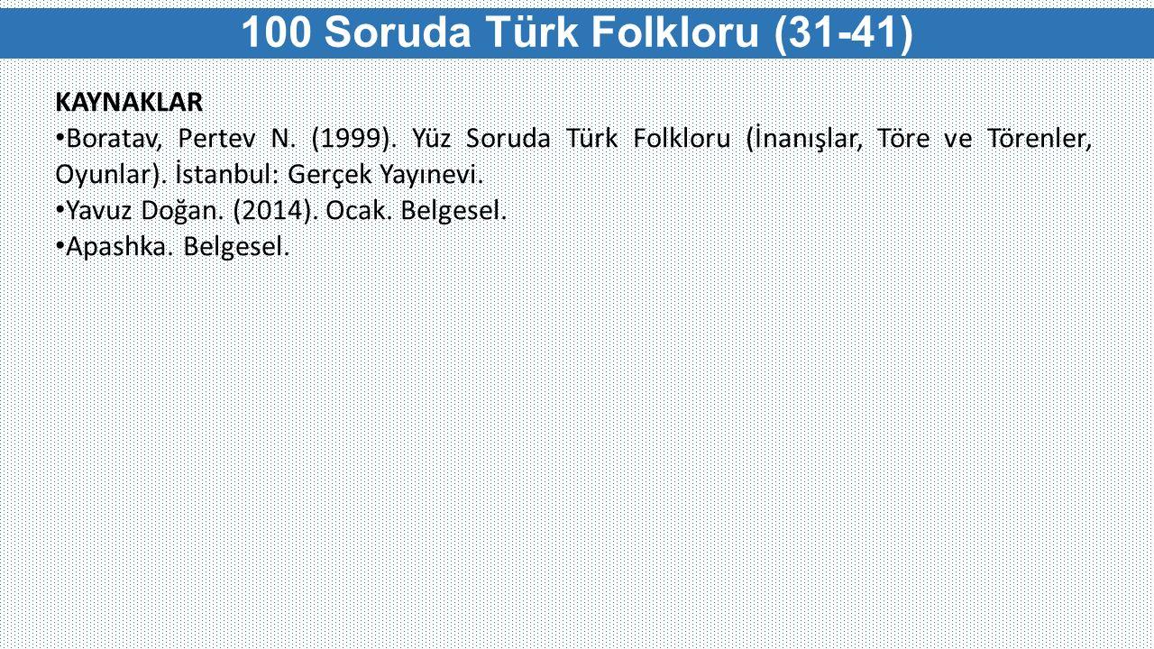 100 Soruda Türk Folkloru (31-41) KAYNAKLAR Boratav, Pertev N. (1999). Yüz Soruda Türk Folkloru (İnanışlar, Töre ve Törenler, Oyunlar). İstanbul: Gerçe