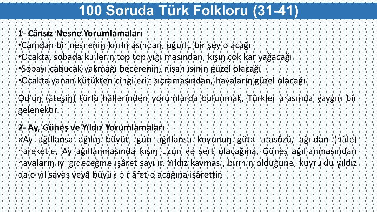 100 Soruda Türk Folkloru (31-41) 1- Cânsız Nesne Yorumlamaları Camdan bir nesneniŋ kırılmasından, uğurlu bir şey olacağı Ocakta, sobada külleriŋ top t