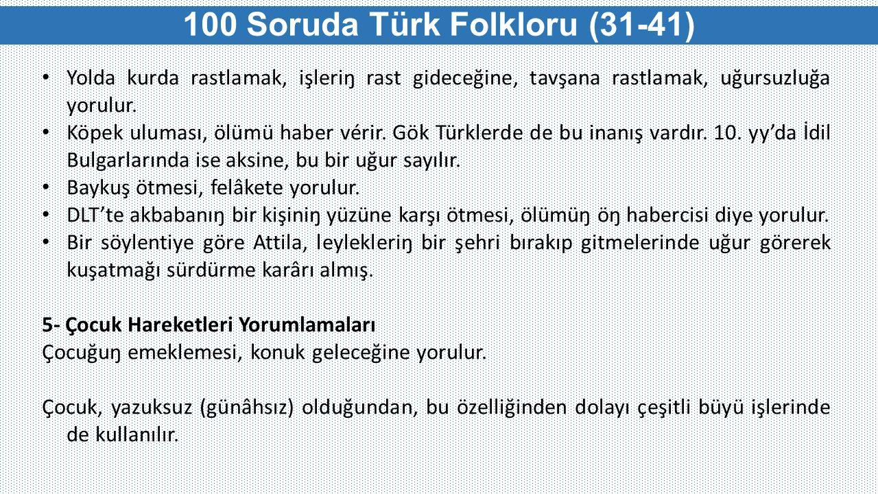100 Soruda Türk Folkloru (31-41) Yolda kurda rastlamak, işleriŋ rast gideceğine, tavşana rastlamak, uğursuzluğa yorulur. Köpek uluması, ölümü haber vé