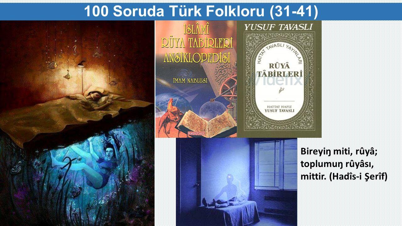 100 Soruda Türk Folkloru (31-41) Bireyiŋ miti, rûyâ; toplumuŋ rûyâsı, mittir. (Hadîs-i Şerîf)