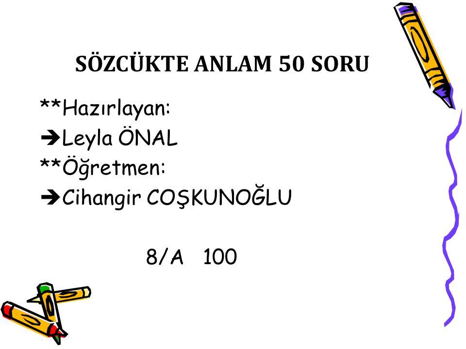**Hazırlayan:  Leyla ÖNAL **Öğretmen:  Cihangir COŞKUNOĞLU 8/A 100 SÖZCÜKTE ANLAM 50 SORU