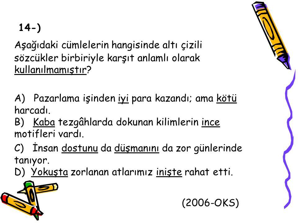 Aşağıdaki cümlelerin hangisinde altı çizili sözcükler birbiriyle karşıt anlamlı olarak kullanılmamıştır? A) Pazarlama işinden iyi para kazandı; ama kö