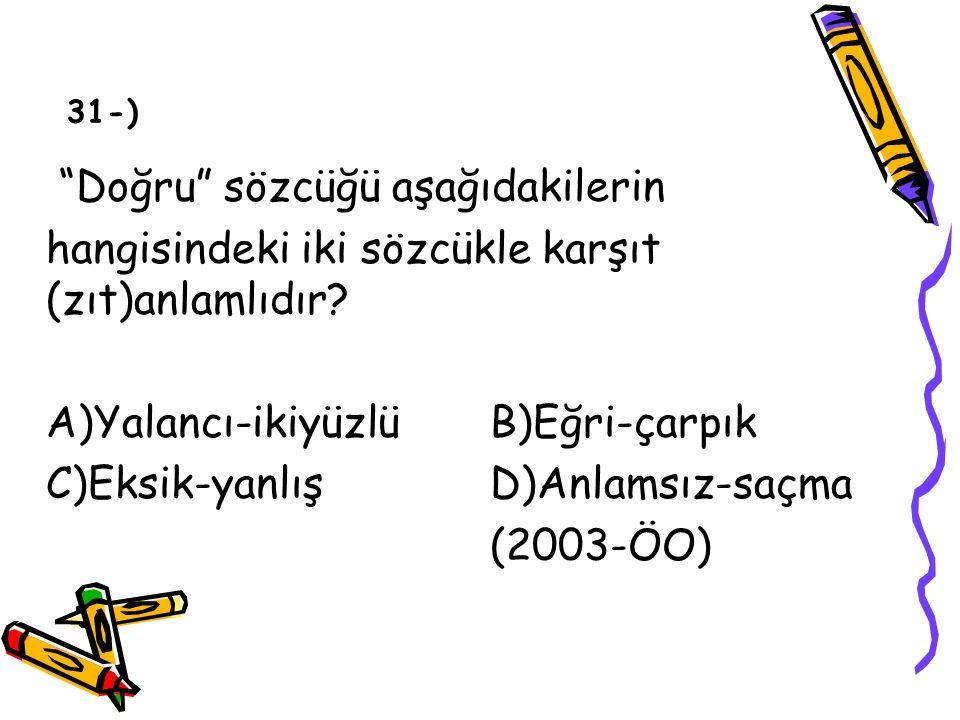 """""""Doğru"""" sözcüğü aşağıdakilerin hangisindeki iki sözcükle karşıt (zıt)anlamlıdır? A)Yalancı-ikiyüzlü B)Eğri-çarpık C)Eksik-yanlışD)Anlamsız-saçma (2003"""