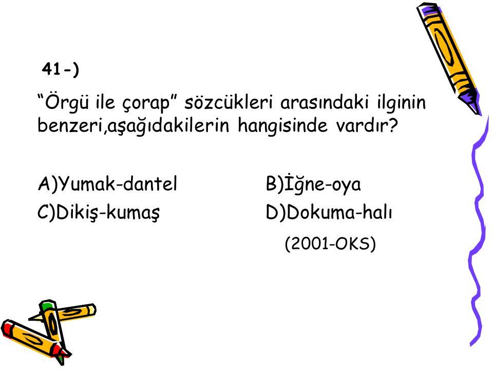 """""""Örgü ile çorap"""" sözcükleri arasındaki ilginin benzeri,aşağıdakilerin hangisinde vardır? A)Yumak-dantelB)İğne-oya C)Dikiş-kumaşD)Dokuma-halı (2001-OKS"""