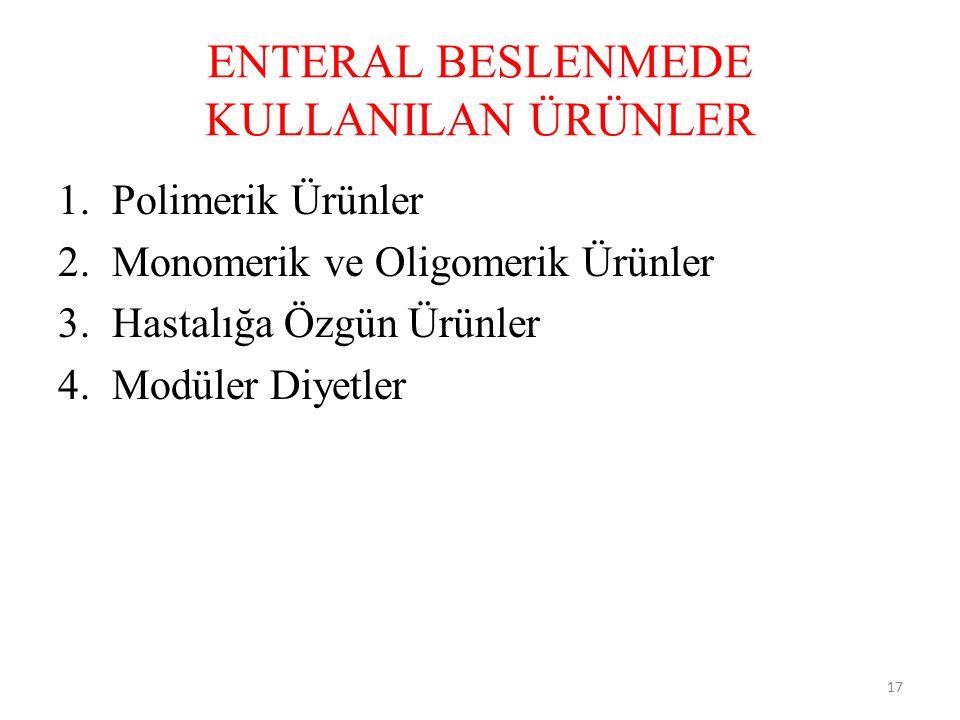 ENTERAL BESLENMEDE KULLANILAN ÜRÜNLER 1.Polimerik Ürünler 2.Monomerik ve Oligomerik Ürünler 3.Hastalığa Özgün Ürünler 4.Modüler Diyetler 17