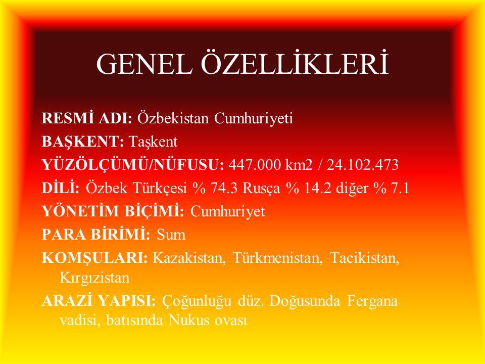 GENEL ÖZELLİKLERİ RESMİ ADI: Özbekistan Cumhuriyeti BAŞKENT: Taşkent YÜZÖLÇÜMÜ/NÜFUSU: 447.000 km2 / 24.102.473 DİLİ: Özbek Türkçesi % 74.3 Rusça % 14.2 diğer % 7.1 YÖNETİM BİÇİMİ: Cumhuriyet PARA BİRİMİ: Sum KOMŞULARI: Kazakistan, Türkmenistan, Tacikistan, Kırgızistan ARAZİ YAPISI: Çoğunluğu düz.