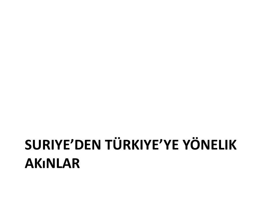 SURIYE'DEN TÜRKIYE'YE YÖNELIK AKıNLAR