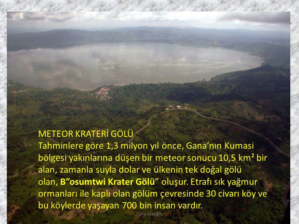 METEOR KRATERİ GÖLÜ Tahminlere göre 1,3 milyon yıl önce, Gana'nın Kumasi bölgesi yakınlarına düşen bir meteor sonucu 10,5 km² bir alan, zamanla suyla dolar ve ülkenin tek doğal gölü olan, B osumtwi Krater Gölü oluşur.