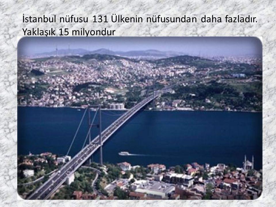 İstanbul nüfusu 131 Ülkenin nüfusundan daha fazladır. Yaklaşık 15 milyondur Talip Alaoğlu