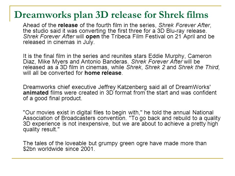Dreamworks plan 3D release for Shrek films Ahead of the release of the fourth film in the series, Shrek Forever After, the studio said it was converting the first three for a 3D Blu-ray release.