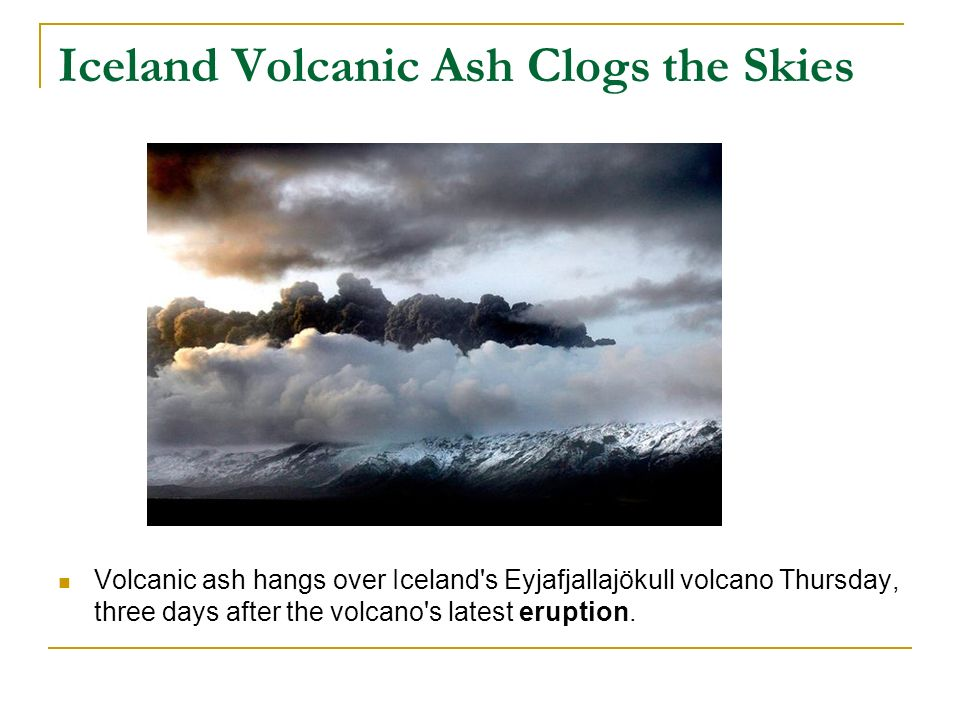 Iceland Volcanic Ash Clogs the Skies Volcanic ash hangs over Iceland s Eyjafjallajökull volcano Thursday, three days after the volcano s latest eruption.