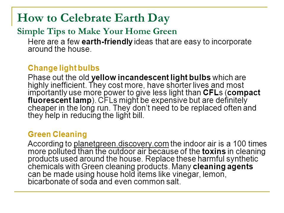 How to Celebrate Earth Day Simple Tips to Make Your Home Green Switch off A lot of power can be saved by turning off lights on the way out.