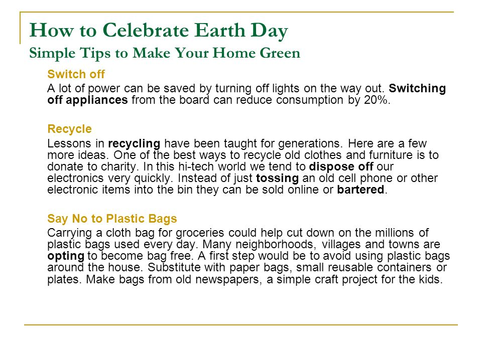 How to Celebrate Earth Day Simple Tips to Make Your Home Green Switch off A lot of power can be saved by turning off lights on the way out. Switching