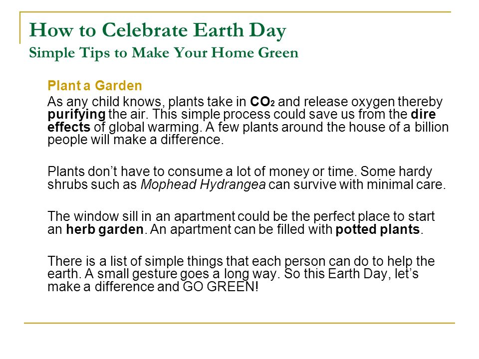 How to Celebrate Earth Day Simple Tips to Make Your Home Green Plant a Garden As any child knows, plants take in CO 2 and release oxygen thereby purif