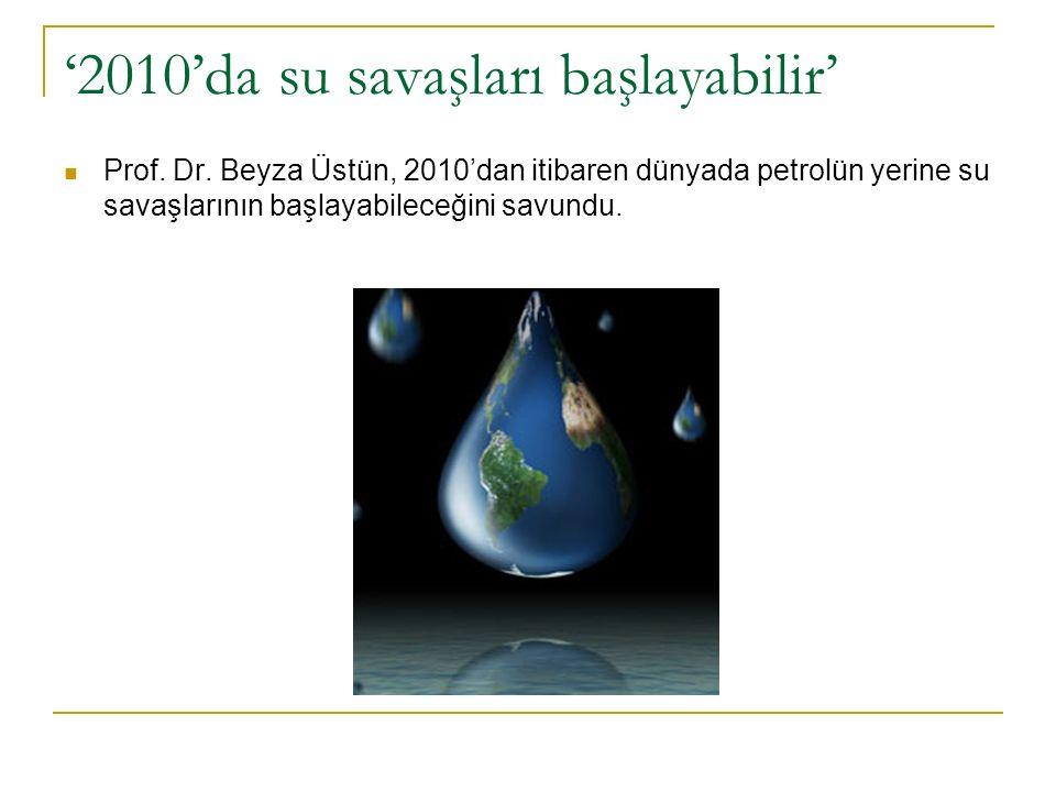 '2010'da su savaşları başlayabilir' Prof. Dr.