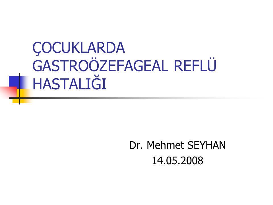 ÇOCUKLARDA GASTROÖZEFAGEAL REFLÜ HASTALIĞI Dr. Mehmet SEYHAN 14.05.2008
